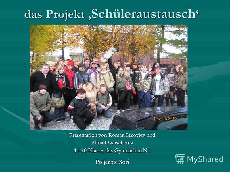das Projekt Schüleraustausch das Projekt Schüleraustausch Presentation von Roman Iakovlev und Alina Lövuschkina 11-10 Klasse, das Gymnasium N1 Poljarnie Sori