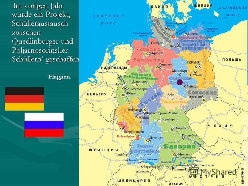 Im vorigen Jahr wurde ein Projekt Schülleraustausch zwischen Quedlinburger und Poljarnosorinsker Schüllern geschaffen Im vorigen Jahr wurde ein Projekt Schülleraustausch zwischen Quedlinburger und Poljarnosorinsker Schüllern geschaffen Flaggen.