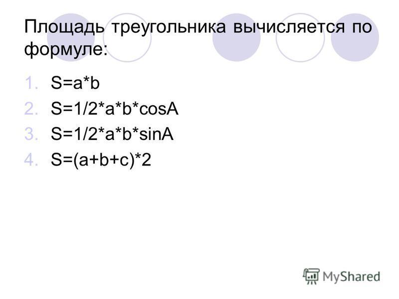 Площадь треугольника вычисляется по формуле: 1.S=a*b 2.S=1/2*a*b*cosA 3.S=1/2*a*b*sinA 4.S=(a+b+c)*2