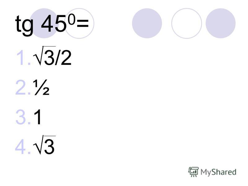 tg 45 0 = 1.3/2 2.½ 3.1 4.3