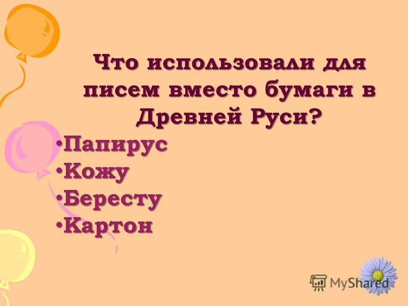 Что использовали для писем вместо бумаги в Древней Руси? Папирус Папирус Кожу Кожу Бересту Бересту Картон Картон