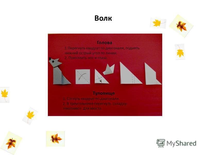 Волк Голова 1. Перегнуть квадрат по диагонали, поднять нижний острый угол по линии. 2. Приклеить нос и глаза. Туловище 1. Согнуть квадрат по диагонали. 2. В треугольнике перегнуть складку- »молнию» для хвоста.