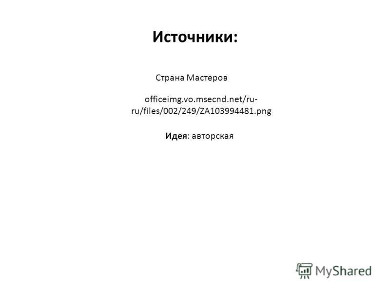 Источники: officeimg.vo.msecnd.net/ru- ru/files/002/249/ZA103994481. png Страна Мастеров Идея: авторская