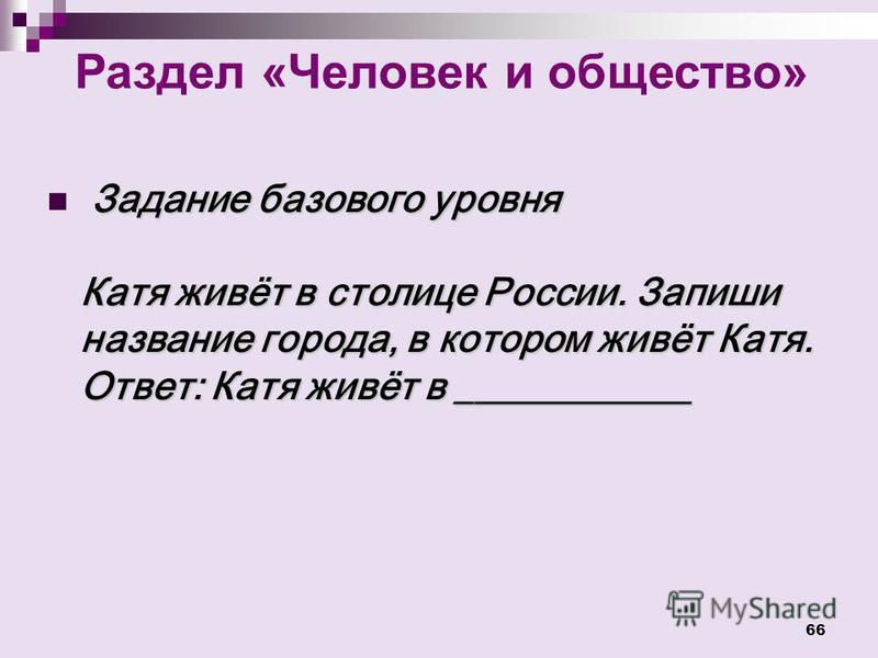 66 Раздел «Человек и общество» Задание базового уровня Катя живёт в столице России. Запиши название города, в котором живёт Катя. Ответ: Катя живёт в ____________