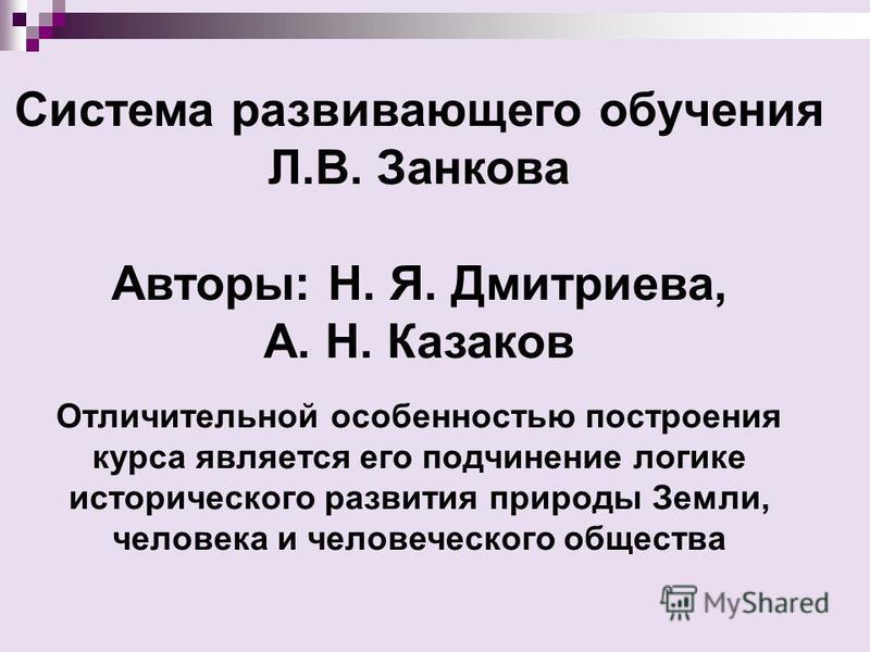 Система развивающего обучения Л.В. Занкова Авторы: Н. Я. Дмитриева, А. Н. Казаков Отличительной особенностью построения курса является его подчинение логике исторического развития природы Земли, человека и человеческого общества