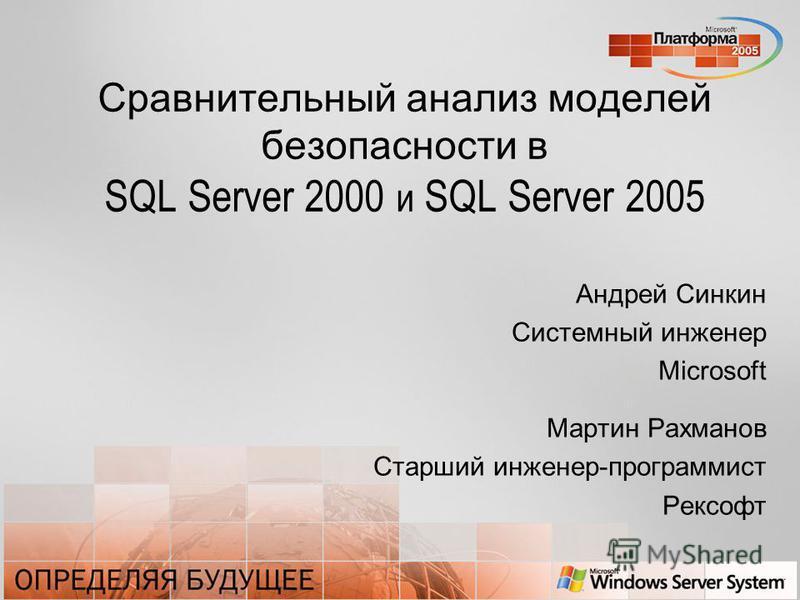 Сравнительный анализ моделей безопасности в SQL Server 2000 и SQL Server 2005 Андрей Синкин Системный инженер Microsoft Мартин Рахманов Старший инженер-программист Рексофт