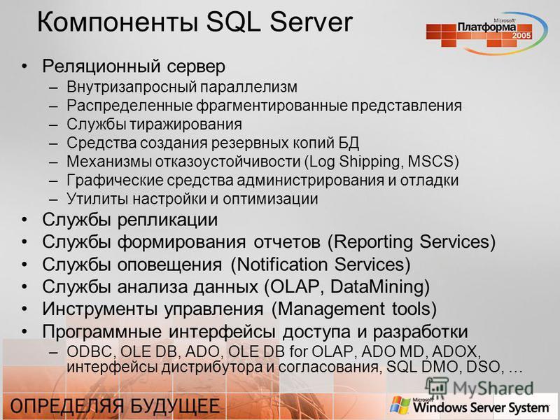 Компоненты SQL Server Реляционный сервер –Внутризапросный параллелизм –Распределенные фрагментированные представления –Службы тиражирования –Средства создания резервных копий БД –Механизмы отказоустойчивости (Log Shipping, MSCS) –Графические средства