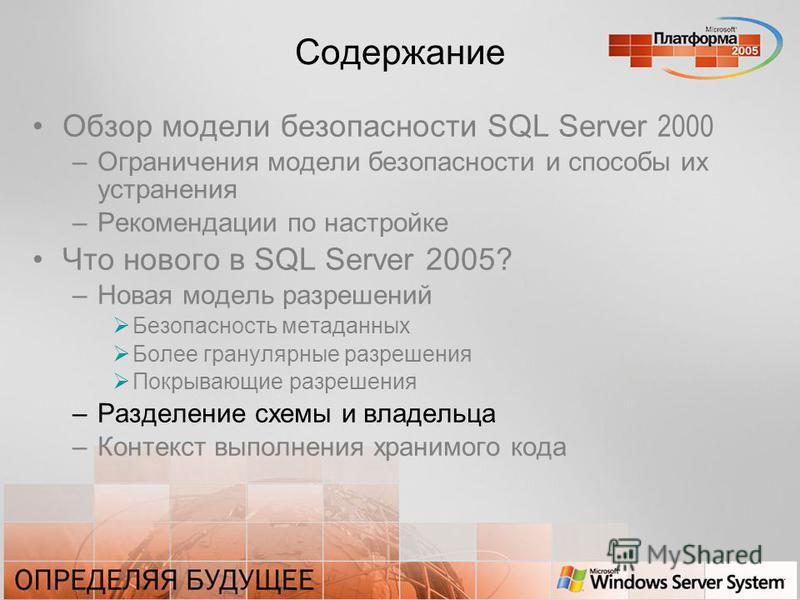 Содержание Обзор модели безопасности SQL Server 2000 –Ограничения модели безопасности и способы их устранения –Рекомендации по настройке Что нового в SQL Server 2005? –Новая модель разрешений Безопасность метаданных Более гранулярные разрешения Покры