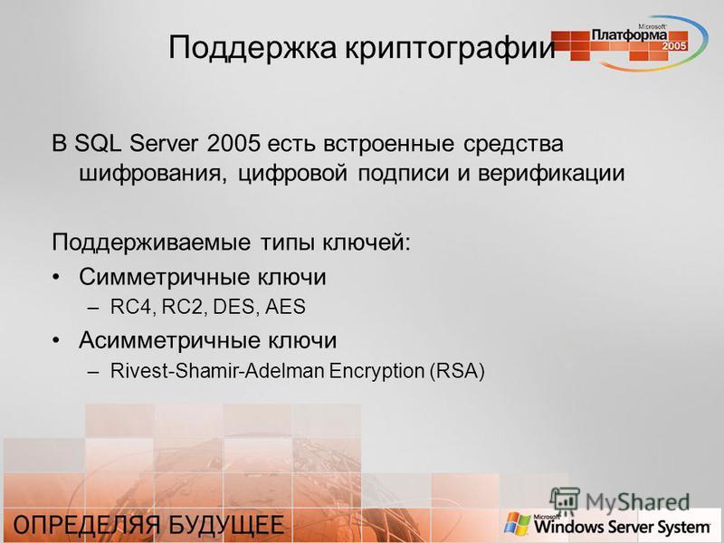 Поддержка криптографии В SQL Server 2005 есть встроенные средства шифрования, цифровой подписи и верификации Поддерживаемые типы ключей: Симметричные ключи –RC4, RC2, DES, AES Асимметричные ключи –Rivest-Shamir-Adelman Encryption (RSA)