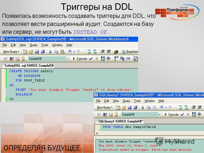 Триггеры на DDL Появилась возможность создавать триггеры для DDL, что позволяет вести расширенный аудит. Создаются на базу или сервер, не могут быть INSTEAD OF.