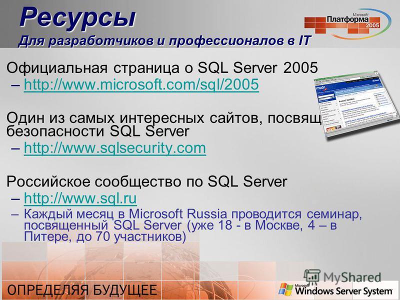 Ресурсы Для разработчиков и профессионалов в IT Официальная страница о SQL Server 2005 –http://www.microsoft.com/sql/2005http://www.microsoft.com/sql/2005 Один из самых интересных сайтов, посвященных безопасности SQL Server –http://www.sqlsecurity.co
