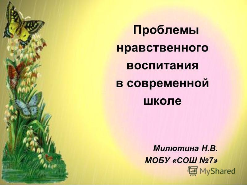Проблемы нравственного воспитания в современной школе Милютина Н.В. МОБУ «СОШ 7»