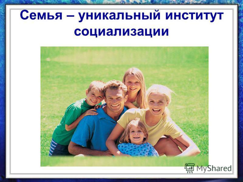 Семья – уникальный институт социализации