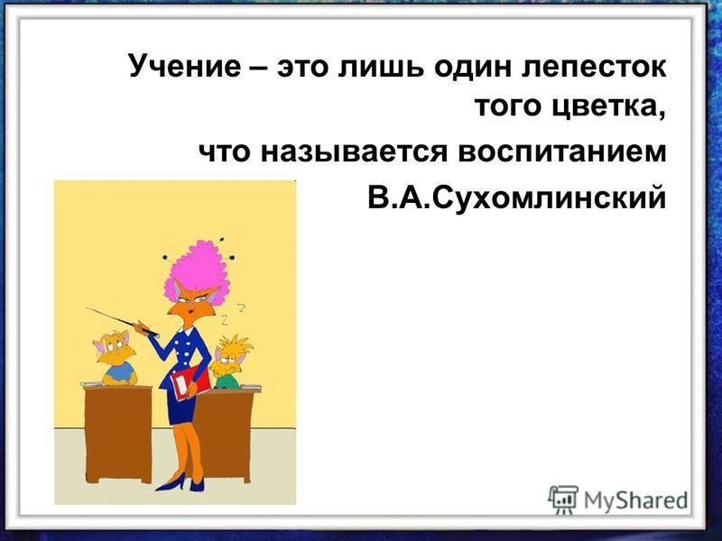 Учение – это лишь один лепесток того цветка, что называется воспитанием В.А.Сухомлинский