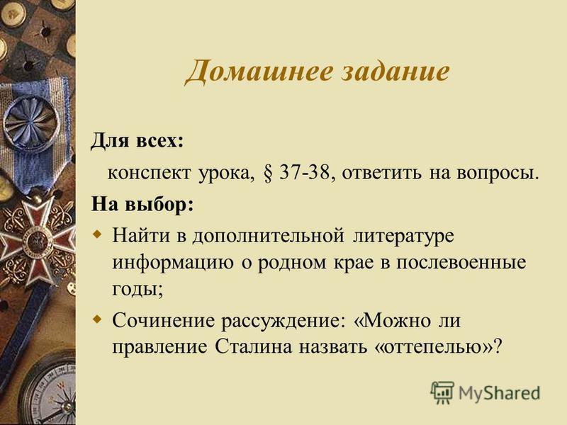 Домашнее задание Для всех: конспект урока, § 37-38, ответить на вопросы. На выбор: Найти в дополнительной литературе информацию о родном крае в послевоенные годы; Сочинение рассуждение: «Можно ли правление Сталина назвать «оттепелью»?