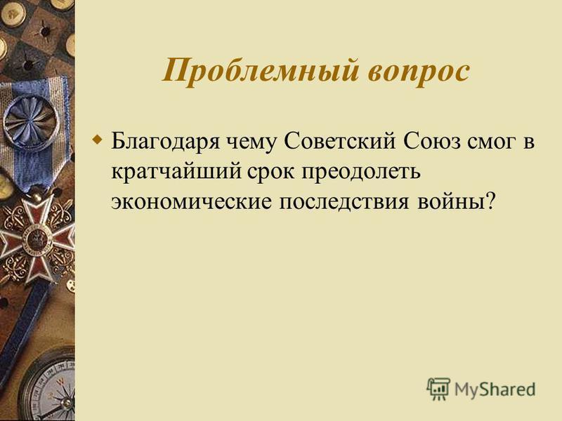 Проблемный вопрос Благодаря чему Советский Союз смог в кратчайший срок преодолеть экономические последствия войны?