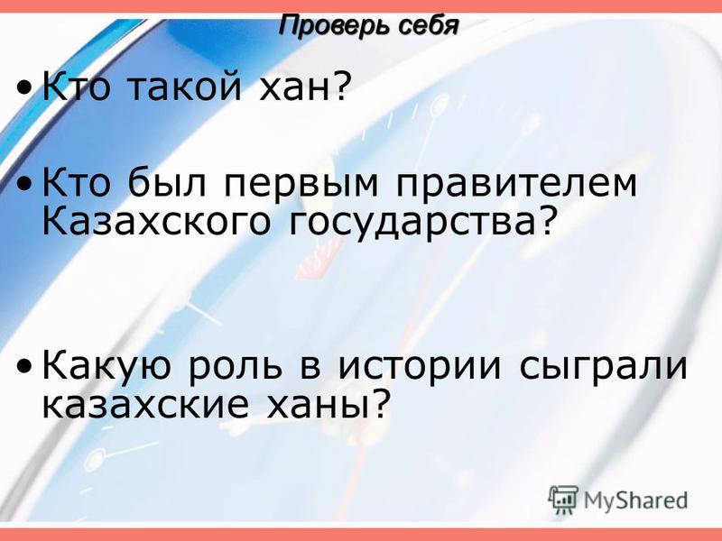 Кто такой хан? Кто был первым правителем Казахского государства? Какую роль в истории сыграли казахские ханы? Проверь себя