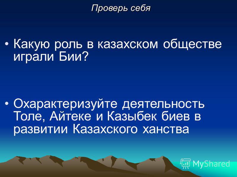 Какую роль в казахском обществе играли Бии? Охарактеризуйте деятельность Толе, Айтеке и Казыбек боев в развитии Казахского ханства Проверь себя