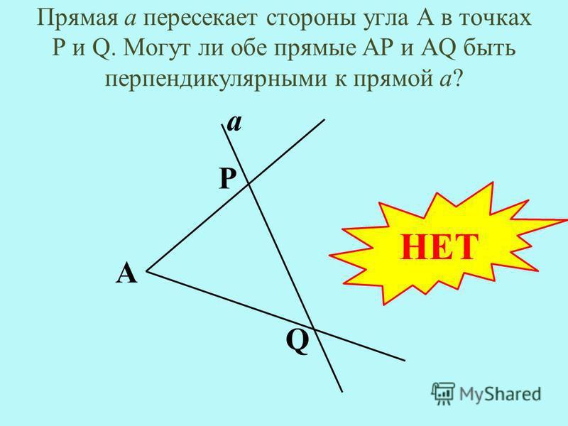 Прямая а пересекает стороны угла А в точках Р и Q. Могут ли обе прямые AP и AQ быть перпендикулярными к прямой а? А а Р Q НЕТ