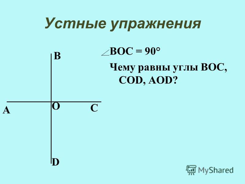 Устные упражнения ВОС = 90° Чему равны углы ВОС, СОD, АОD? А В С D О