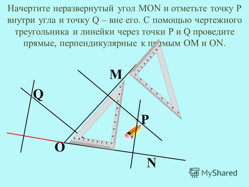 Начертите неразвернутый угол MON и отметьте точку Р внутри угла и точку Q – вне его. С помощью чертежного треугольника и линейки через точки P и Q проведите прямые, перпендикулярные к прямым ОМ и ON. М О N P Q
