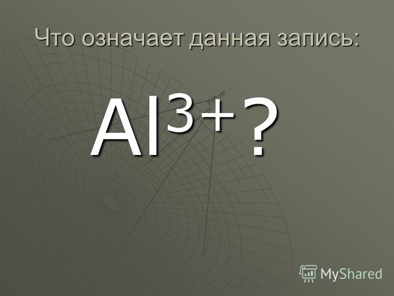 Что означает данная запись: Al 3+ ?