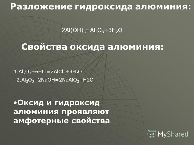 Разложение гидроксида алюминия: 2Al(OH) 3 =Al 2 O 3 +3H 2 O Свойства оксида алюминия: 1. Al 2 O 3 +6HCl=2AlCl 3 +3H 2 O 2. Al 2 O 3 +2NaOH=2NaAlO 2 +H2O Оксид и гидроксид алюминия проявляют амфотерные свойства