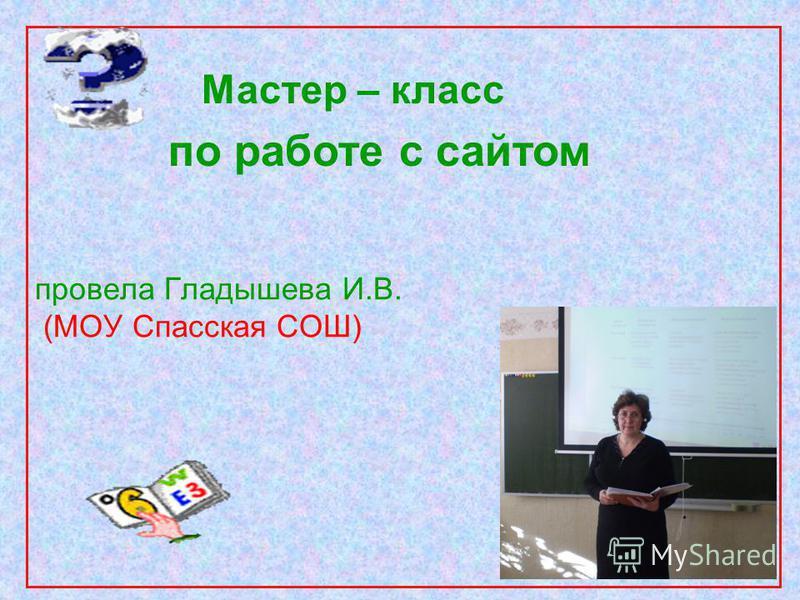 провела Гладышева И.В. (МОУ Спасская СОШ) Мастер – класс по работе с сайтом