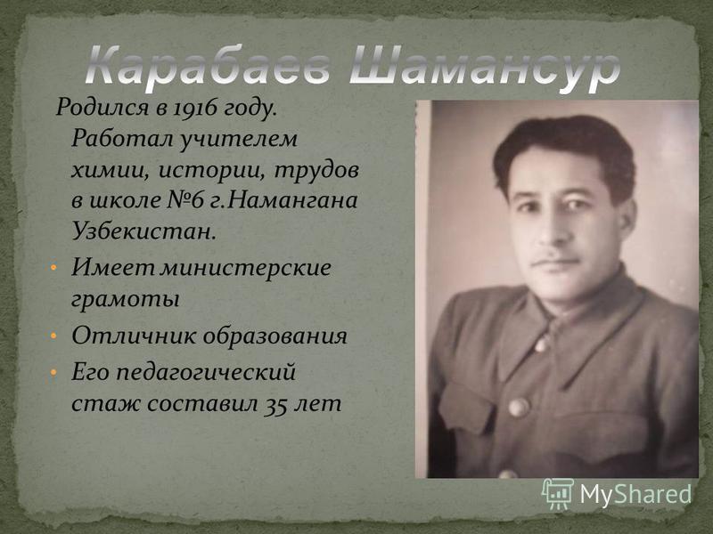 Родился в 1916 году. Работал учителем химии, истории, трудов в школе 6 г.Намангана Узбекистан. Имеет министерские грамоты Отличник образования Его педагогический стаж составил 35 лет