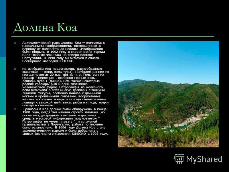Долина Коа Археологический парк долины Коа комплекс с наскальными изображениями, относящимися к периоду от палеолита до неолита.Изображения были открыты в 1992 году в окрестностях города Вила-Нова-де-Фош-Коа на северо-востоке Португалии. В 1998 году