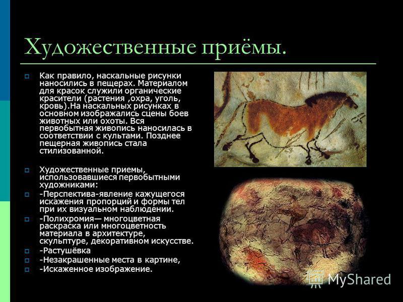 Художественные приёмы. Как правило, наскальные рисунки наносились в пещерах. Материалом для красок служили органические красители (растения,охра, уголь, кровь).На наскальных рисунках в основном изображались сцены боев животных или охоты. Вся первобыт