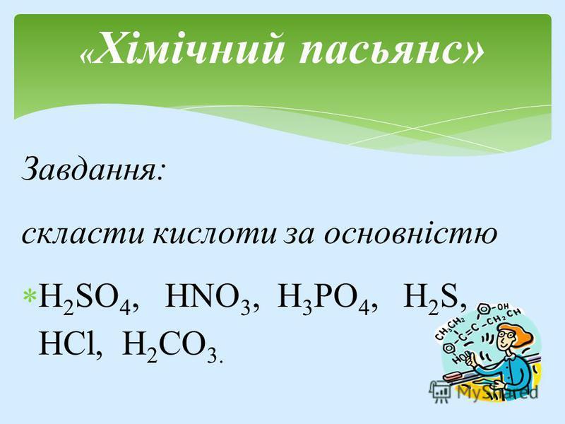 Завдання: скласти кислоти за основністю Н 2 SO 4, HNO 3, H 3 PO 4, H 2 S, HCl, Н 2 СО 3. « Хімічний пасьянс»