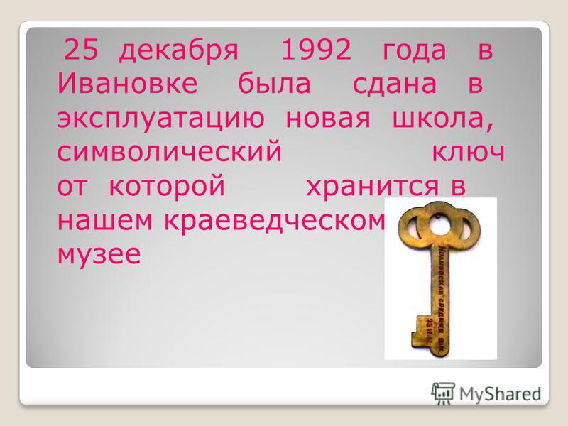 25 декабря 1992 года в Ивановке была сдана в эксплуатацию новая школа, символический ключ от которой хранится в нашем краеведческом музее