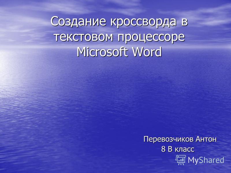 Создание кроссворда в текстовом процессоре Microsoft Word Перевозчиков Антон Перевозчиков Антон 8 В класс