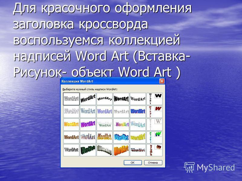 Для красочного оформления заголовка кроссворда воспользуемся коллекцией надписей Word Art (Вставка- Рисунок- объект Word Art )