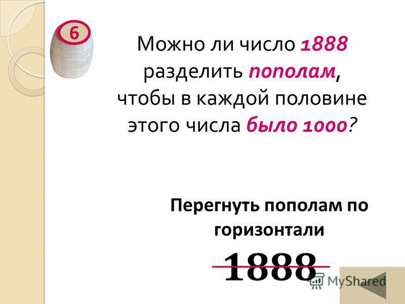 Можно ли число 1888 разделить пополам, чтобы в каждой половине этого числа было 1000? 6 Перегнуть пополам по горизонтали 1888