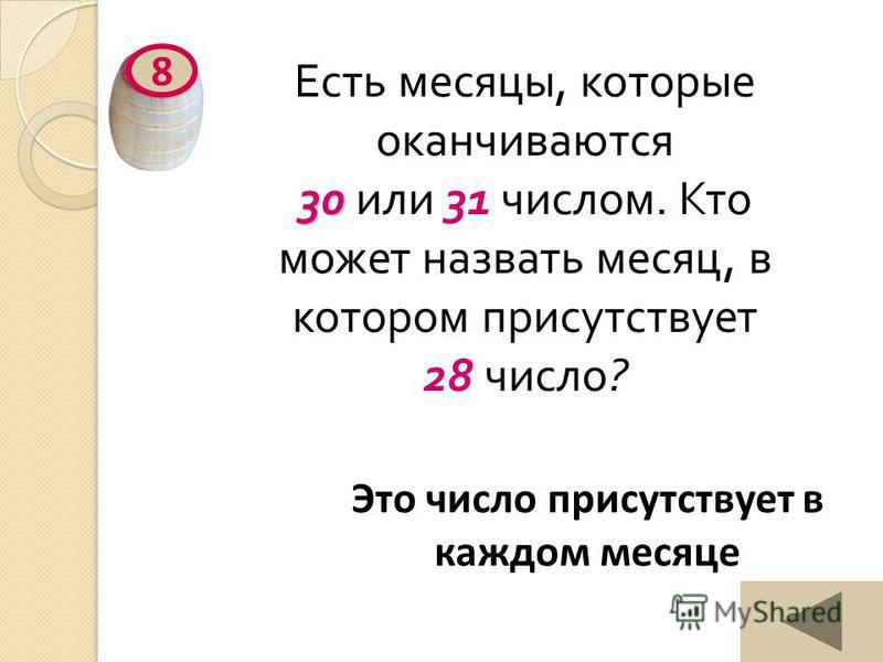 30 Есть месяцы, которые оканчиваются 30 или 31 числом. Кто может назвать месяц, в котором присутствует 28 число ? 8 Это число присутствует в каждом месяце