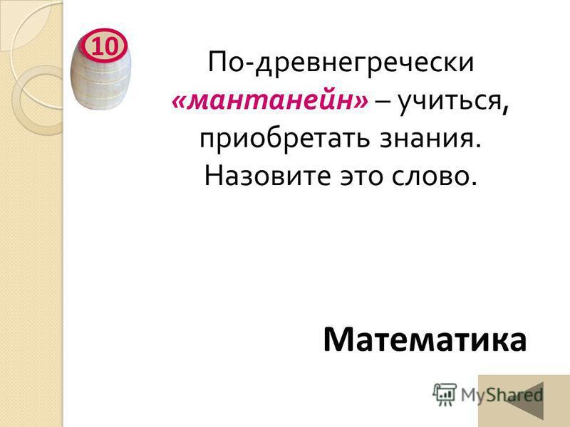 По - древнегреческий « мантанейн » – учиться, приобретать знания. Назовите это слово. 10 Математика