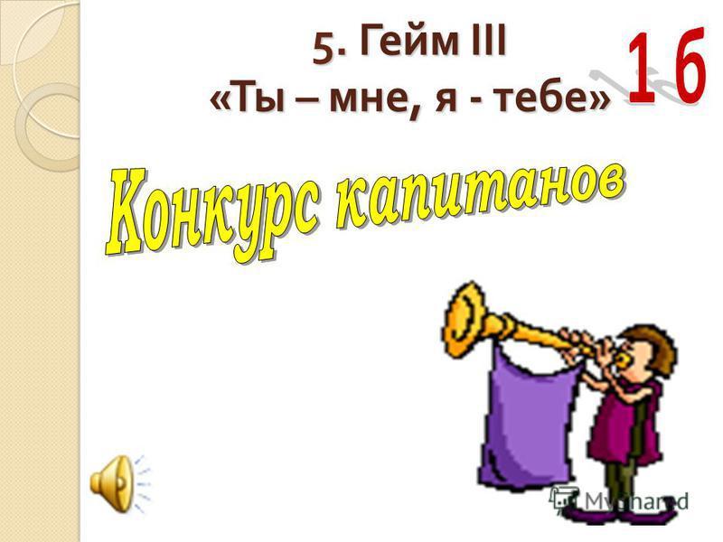 5. Гейм III « Ты – мне, я - тебе »