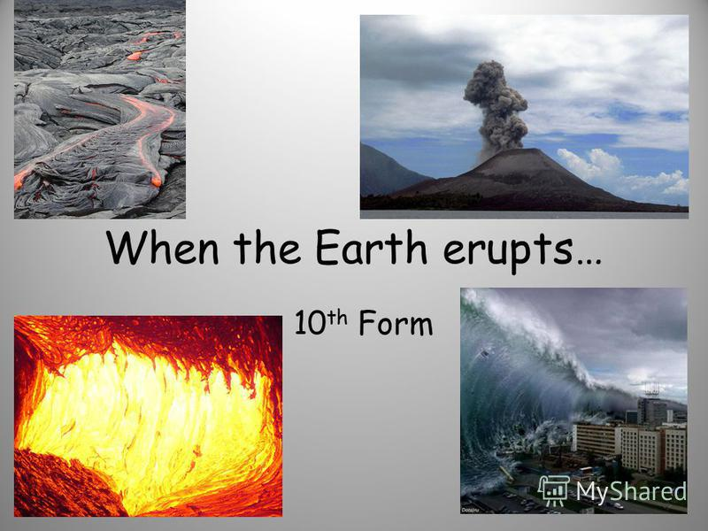 When the Earth erupts… 10 th Form