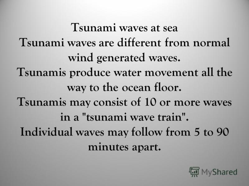 Tsunami waves at sea Tsunami waves are different from normal wind generated waves. Tsunamis produce water movement all the way to the ocean floor. Tsunamis may consist of 10 or more waves in a