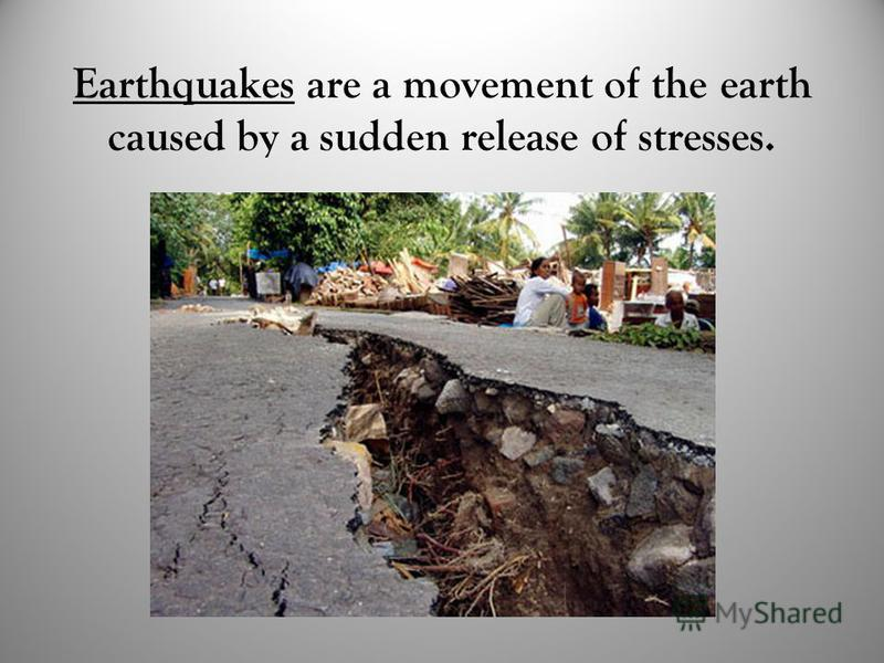 Earthquakes are a movement of the earth caused by a sudden release of stresses.