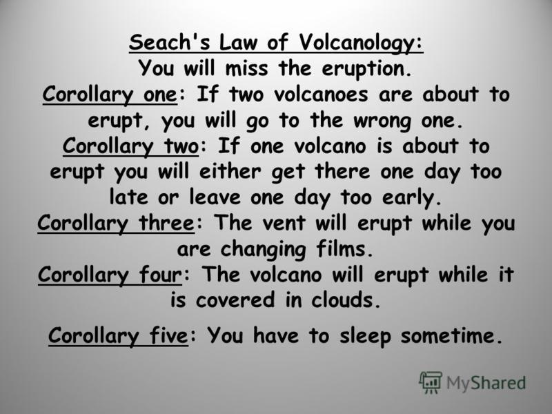 Seach's Law of Volcanology: You will miss the eruption. Corollary one: If two volcanoes are about to erupt, you will go to the wrong one. Corollary two: If one volcano is about to erupt you will either get there one day too late or leave one day too