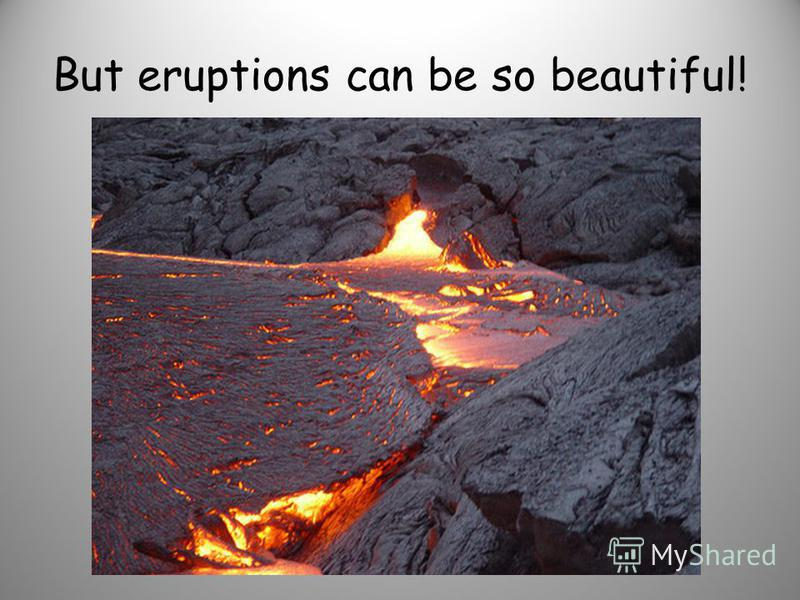 But eruptions can be so beautiful!