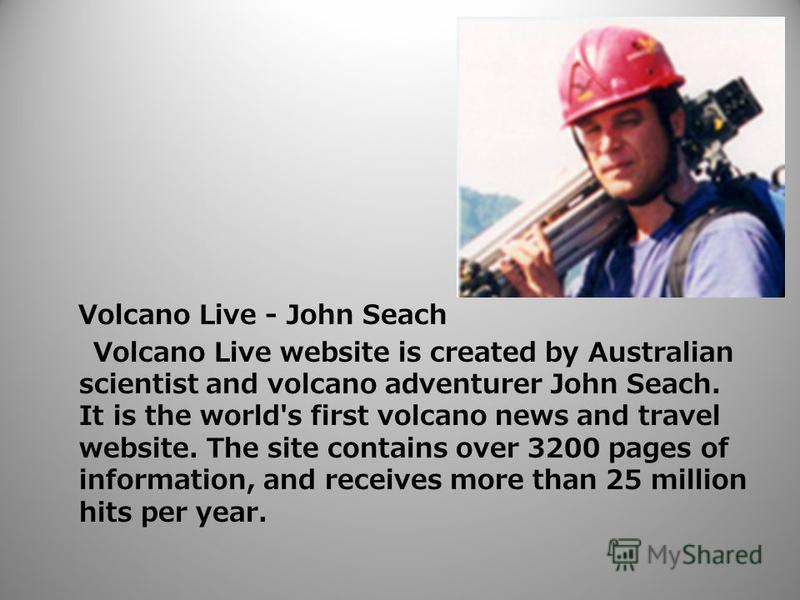 Volcano Live - John Seach Volcano Live website is created by Australian scientist and volcano adventurer John Seach. It is the world's first volcano news and travel website. The site contains over 3200 pages of information, and receives more than 25