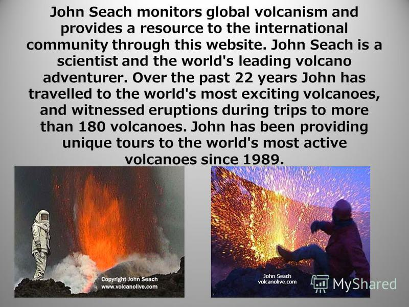 John Seach monitors global volcanism and provides a resource to the international community through this website. John Seach is a scientist and the world's leading volcano adventurer. Over the past 22 years John has travelled to the world's most exci