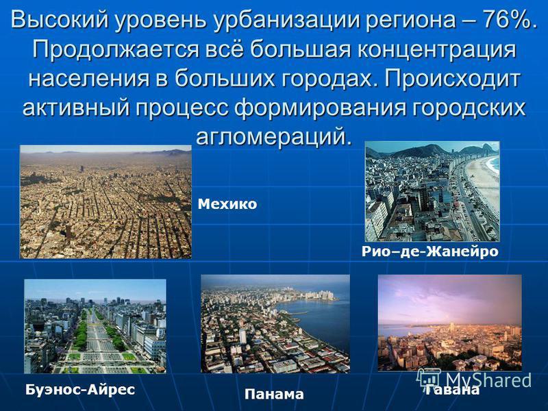 Высокий уровень урбанизации региона – 76%. Продолжается всё большая концентрация населения в больших городах. Происходит активный процесс формирования городских агломераций. Буэнос-Айрес Рио–де-Жанейро Панама Гавана Мехико