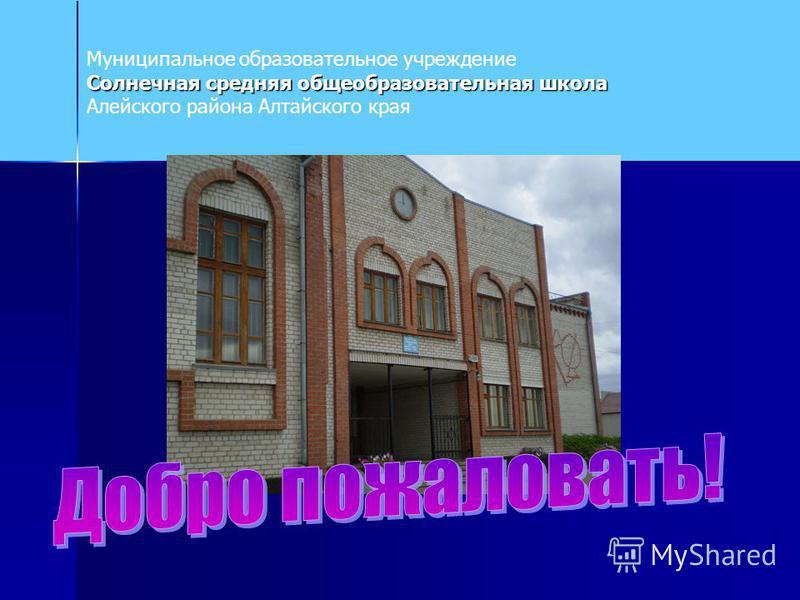 Муниципальное образовательное учреждение Солнечная средняя общеобразовательная школа Солнечная средняя общеобразовательная школа Алейского района Алтайского края
