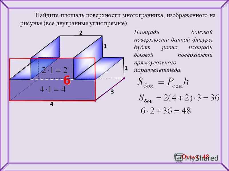 Найдите площадь поверхности многогранника, изображенного на рисунке (все двугранные углы прямые). Площадь боковой поверхности данной фигуры будет равна площади боковой поверхности прямоугольного параллелепипеда. 4 3 1 1 2 1 6 Ответ: 48
