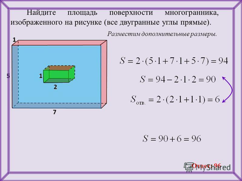 Найдите площадь поверхности многогранника, изображенного на рисунке (все двугранные углы прямые). Разместим дополнительные размеры. 11 7 5 2 1 Ответ: 96